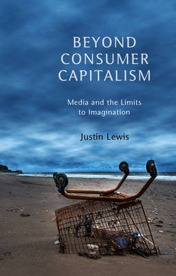 Beyond Consumer Capitalism by Justin Lewis