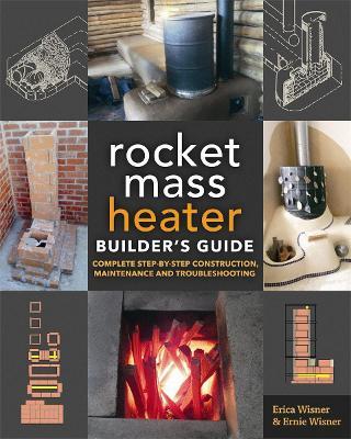 The Rocket Mass Heater Builder's Guide by Erica Wisner