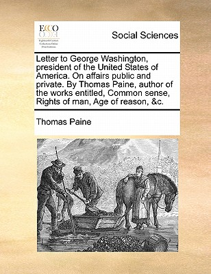 Letter to George Washington, President of the United States of America. on Affairs Public and Private. by Thomas Paine, Author of the Works Entitled, Common Sense, Rights of Man, Age of Reason, &C. by Thomas Paine