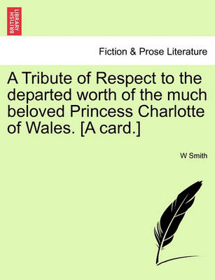 A Tribute of Respect to the Departed Worth of the Much Beloved Princess Charlotte of Wales. [A Card.] by W Clifford Smith, Jr.