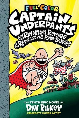Captain Underpants #10: Captain Underpants and the Revolting Revenge of the Radioactive Robo-Boxers by Dav Pilkey