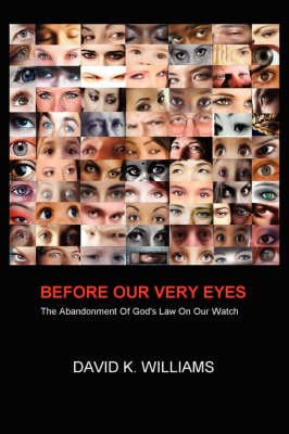 Before Our Very Eyes: The Abandonment of God's Law on Our Watch by David K. Williams