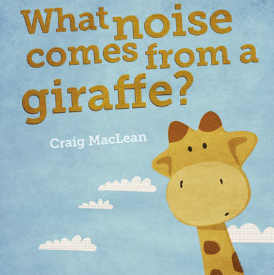 What Noise Comes From a Giraffe? by Craig MacLean