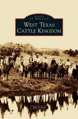 West Texas Cattle Kingdom by Bill O'Neal