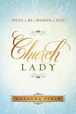 Church Lady: Freed to Be a Woman of God by Chandra Peele