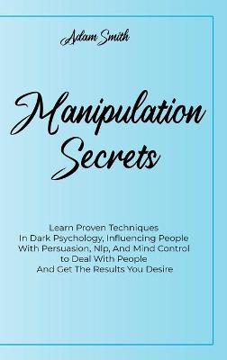 Manipulation Secrets: Learn Proven Techniques In Dark Psychology, Influencing People With Persuasion, Nlp, And Mind Control to Deal With People And Get The Results You Desire by Adam Smith