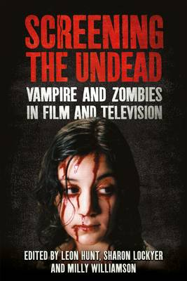 Screening the Undead: Vampires and Zombies in Film and Television by Leon Hunt