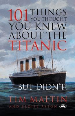 101 Things You Thought You Knew About the Titanic ... But Didn't by Tim Maltin