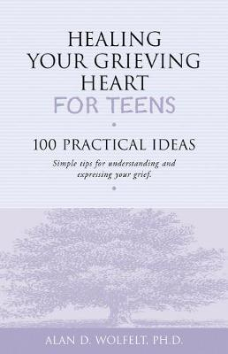 Healing Your Grieving Heart for Teens by Alan D. Wolfelt