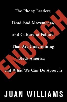 Enough: the Phony Leaders, Dead-end Movements, and Culture of Failure That are Undermining Black America-- and What We Can Do About it by Juan Williams