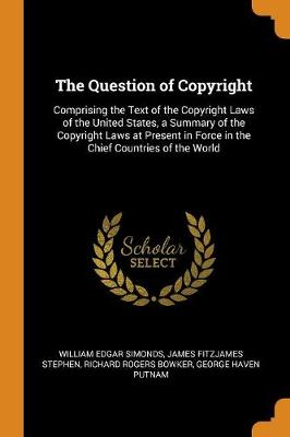 The Question of Copyright: Comprising the Text of the Copyright Laws of the United States, a Summary of the Copyright Laws at Present in Force in the Chief Countries of the World by William Edgar Simonds