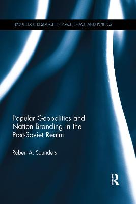 Popular Geopolitics and Nation Branding in the Post-Soviet Realm by Robert A. Saunders