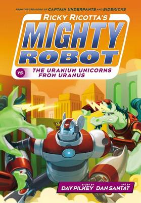 Ricky Ricotta's Mighty Robot vs. the Uranium Unicorns from Uranus by Dav Pilkey