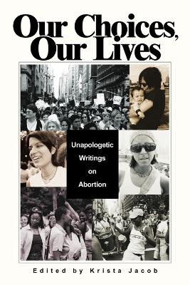Our Choices, Our Lives: Unapologetic Writings on Abortion by Krista K Jacob