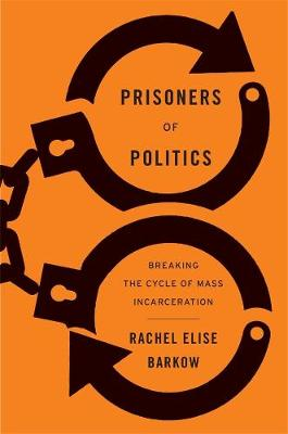 Prisoners of Politics: Breaking the Cycle of Mass Incarceration by Rachel Elise Barkow