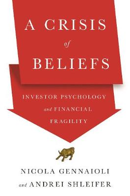 A Crisis of Beliefs: Investor Psychology and Financial Fragility by Nicola Gennaioli