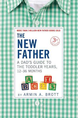 The New Father: A Dad's Guide to The Toddler Years, 12-36 Months by Armin A. Brott