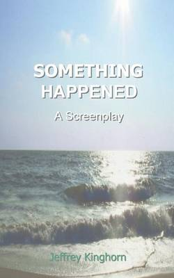Something Happened: A Screenplay by Jeffrey Kinghorn