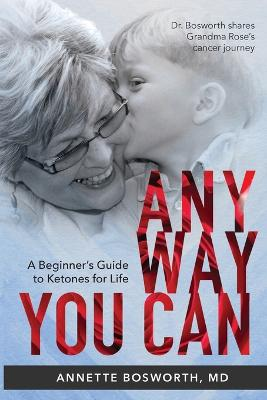 Anyway You Can: Doctor Bosworth Shares Her Mom's Cancer Journey: A BEGINNER'S GUIDE TO KETONES FOR LIFE by Annette Bosworth MD