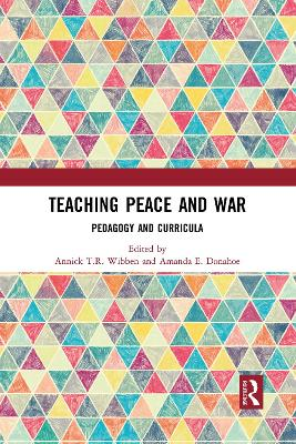 Teaching Peace and War: Pedagogy and Curricula by Annick T.R. Wibben