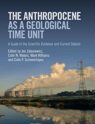 The Anthropocene as a Geological Time Unit: A Guide to the Scientific Evidence and Current Debate by Jan Zalasiewicz