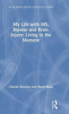 My Life with MS, Bipolar and Brain Injury: Living in the Moment by Charlie Bacchus