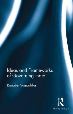 Ideas and Frameworks of Governing India by Ranabir Samaddar