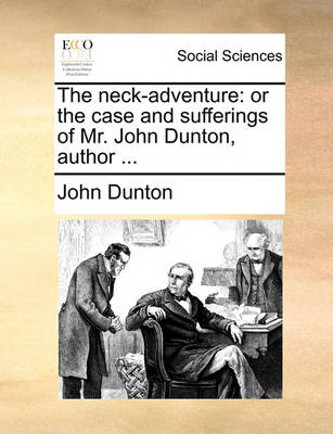 The Neck-Adventure: Or the Case and Sufferings of Mr. John Dunton, Author by John Dunton