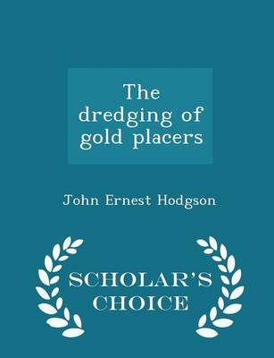 The Dredging of Gold Placers - Scholar's Choice Edition by John Ernest Hodgson