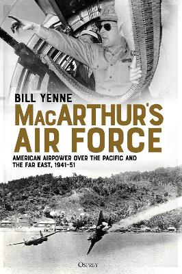 MacArthur's Air Force: American Airpower over the Pacific and the Far East, 1941-51 by Bill Yenne