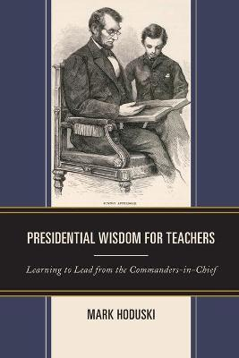 Presidential Wisdom for Teachers: Learning to Lead from the Commanders-in-Chief by Mark Hoduski