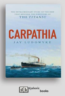 Carpathia: The extraordinary story of the ship that rescued the survivors of the Titanic by Jay Ludowyke