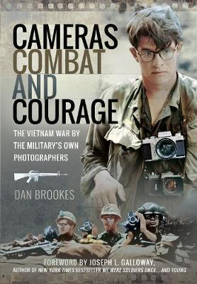Cameras, Combat and Courage: The Vietnam War by the Military's Own Photographers by Dan Brookes