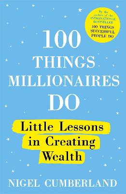 100 Things Millionaires Do: Little lessons in creating wealth by Nigel Cumberland