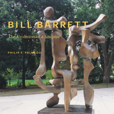 Bill Barrett, the Evolution of a Sculptor by Philip F. Palmedo