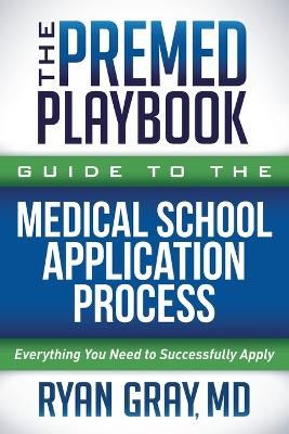 The Premed Playbook Guide to the Medical School Application Process: Everything You Need to Successfully Apply by Ryan Gray