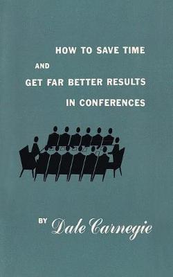 How to Save Time and Get Far Better Results in Conferences by Dale Carnegie