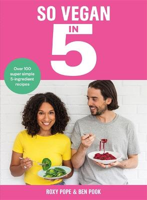 So Vegan in 5: Over 100 super simple and delicious 5-ingredient recipes. Recommended by Veganuary by Roxy Pope
