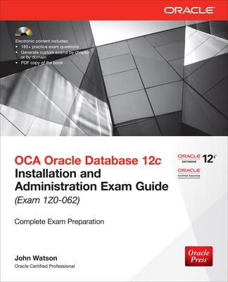 OCA Oracle Database 12c Installation and Administration Exam Guide (Exam 1Z0-062) by John Watson