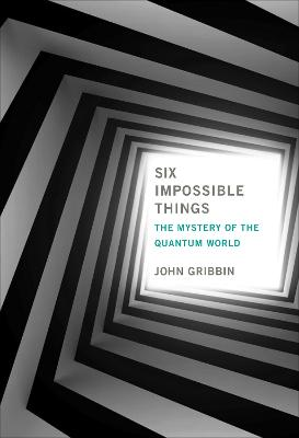 Six Impossible Things: The Mystery of the Quantum World by John Gribbin