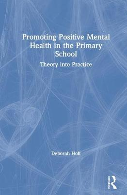 Promoting Positive Mental Health in the Primary School: Theory into Practice by Deborah Holt