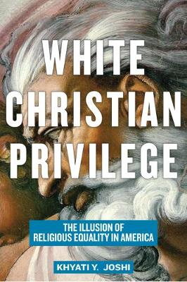White Christian Privilege: The Illusion of Religious Equality in America by Khyati Y. Joshi