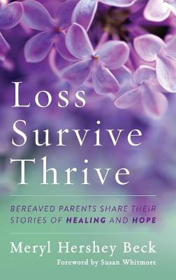 Loss, Survive, Thrive: Bereaved Parents Share Their Stories of Healing and Hope by Meryl Hershey Beck
