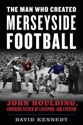 The Man Who Created Merseyside Football: John Houlding, Founding Father of Liverpool and Everton by David Kennedy