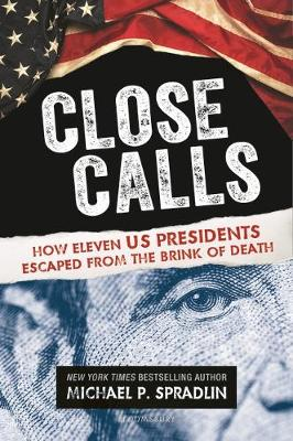 Close Calls: How Eleven US Presidents Escaped from the Brink of Death by Michael P. Spradlin