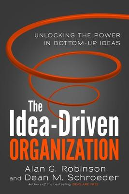 The Idea-Driven Organization: Unlocking the Power in Bottom-Up Ideas by Alan Robinson