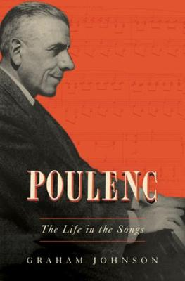 Poulenc: The Life in the Songs by Graham Johnson