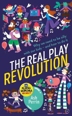 The Real Play Revolution: Why We Need to Be Silly with Our Kids - and How to Do It by Ash Perrin