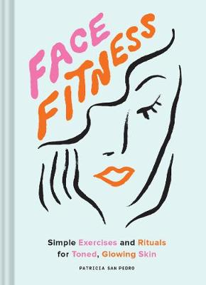 Face Fitness: Simple Exercises and Rituals for Toned, Glowing Skin book