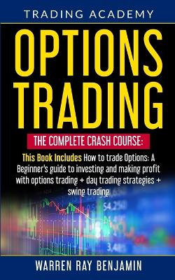 Options Trading: The Complete Crash Course: This book Includes How to trade options: A beginner's guide to investing and making profit with options trading + Day Trading Strategies + Swing Trading by Warren Ray Benjamin